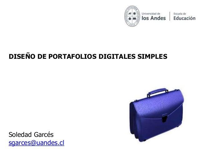 Soledad Garcés sgarces@uandes.cl DISEÑO DE PORTAFOLIOS DIGITALES SIMPLES