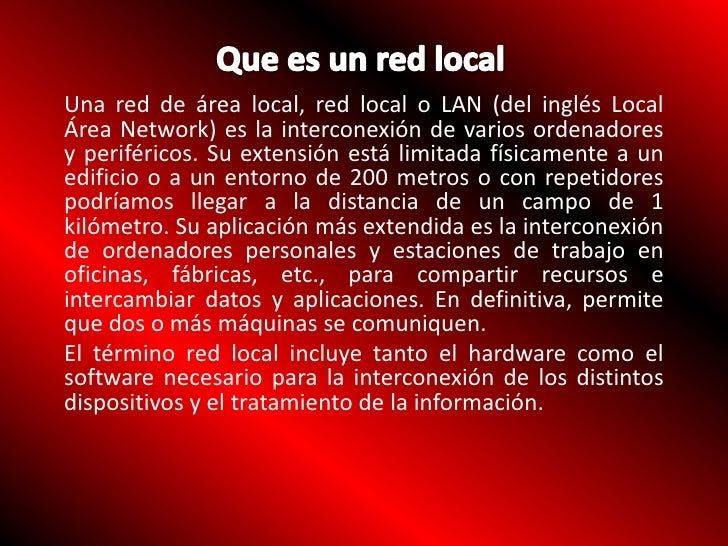 Que es un red local<br />Una red de área local, red local o LAN (del inglés Local Área Network) es la interconexión de var...