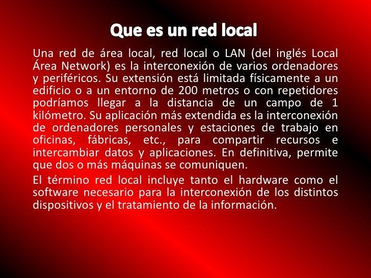 Que es un red local<br />Unared de área local,red localoLAN(del inglésLocal Área Network) es la interconexión de var...