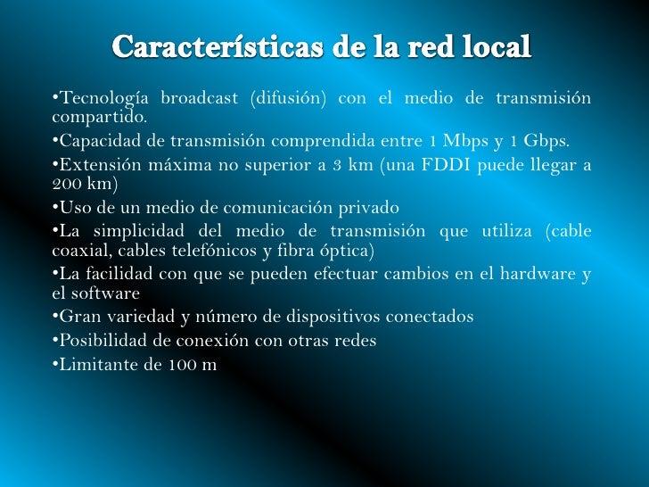 Características de la red local<br /><ul><li>Tecnologíabroadcast(difusión) con el medio de transmisión compartido.