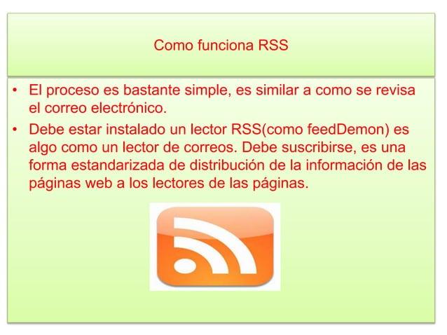 Como funciona RSS • El proceso es bastante simple, es similar a como se revisa el correo electrónico. • Debe estar instala...