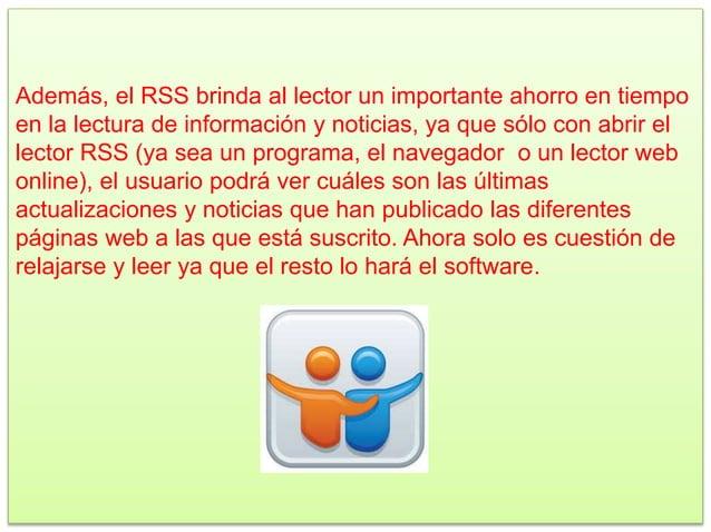 Además, el RSS brinda al lector un importante ahorro en tiempo en la lectura de información y noticias, ya que sólo con ab...