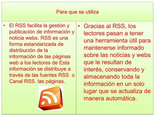 Para que se utiliza • El RSS facilita la gestión y publicación de información y noticia webs. RSS es una forma estandariza...