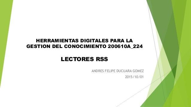 HERRAMIENTAS DIGITALES PARA LA GESTION DEL CONOCIMIENTO 200610A_224 LECTORES RSS ANDRES FELIPE DUCUARA GOMEZ 2015/10/01