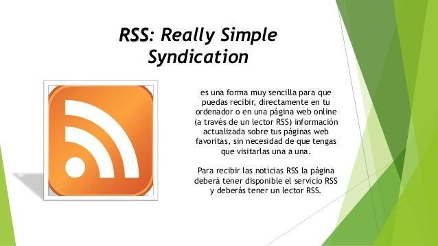 RSS: Really Simple Syndication es una forma muy sencilla para que puedas recibir, directamente en tu ordenador o en una pá...