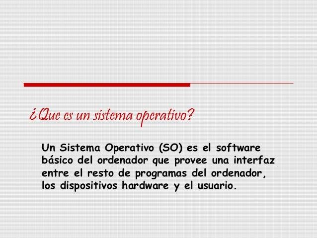 ¿Que es un sistema operativo? Un Sistema Operativo (SO) es el software básico del ordenador que provee una interfaz entre ...