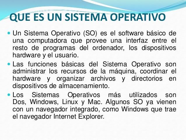QUE ES UN SISTEMA OPERATIVO  Un Sistema Operativo (SO) es el software básico de una computadora que provee una interfaz e...