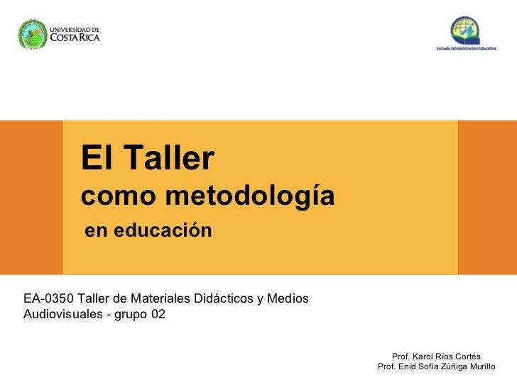 El Taller         como metodología          en educaciónEA-0350 Taller de Materiales Didácticos y MediosAudiovisuales - gr...