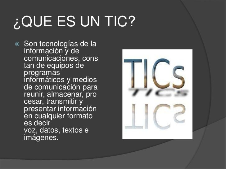 ¿QUE ES UN TIC?   Son tecnologías de la    información y de    comunicaciones, cons    tan de equipos de    programas    ...