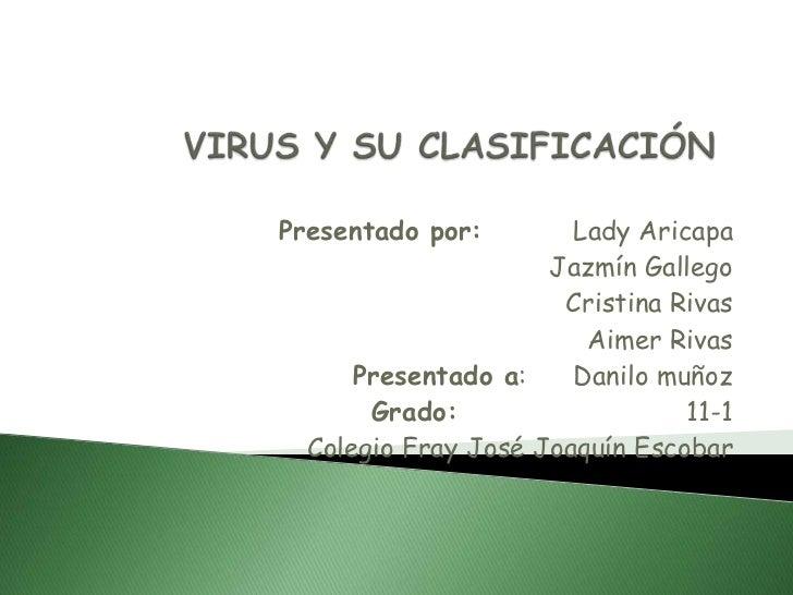 VIRUS Y SU CLASIFICACIÓN<br />Presentado por:        Lady Aricapa<br />Jazmín Gallego<br />Cristina Rivas<br />Aimer Rivas...