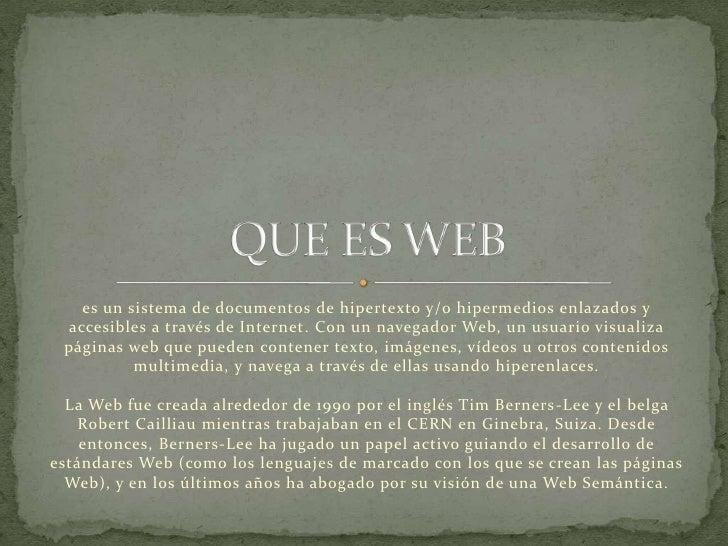 es un sistema de documentos de hipertexto y/o hipermedios enlazados y accesibles a través de Internet. Con un navegador We...