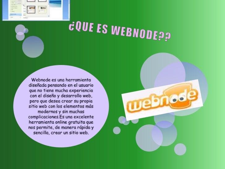 ¿QUE ES WEBNODE??<br />Webnodees una herramienta diseñada pensando en el usuario que no tiene mucha experiencia con el dis...