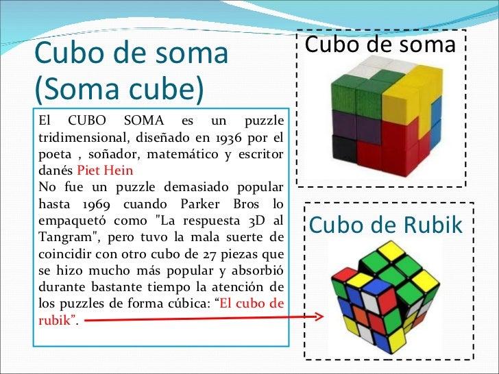 Cubo de soma (Soma cube) El CUBO SOMA es un puzzle tridimensional, diseñado en 1936 por el poeta , soñador, matemático y e...