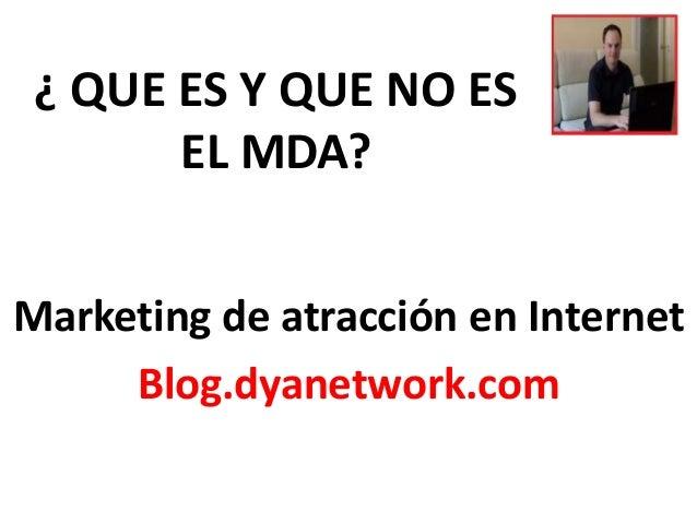 ¿ QUE ES Y QUE NO ES  EL MDA?  Marketing de atracción en Internet  Blog.dyanetwork.com