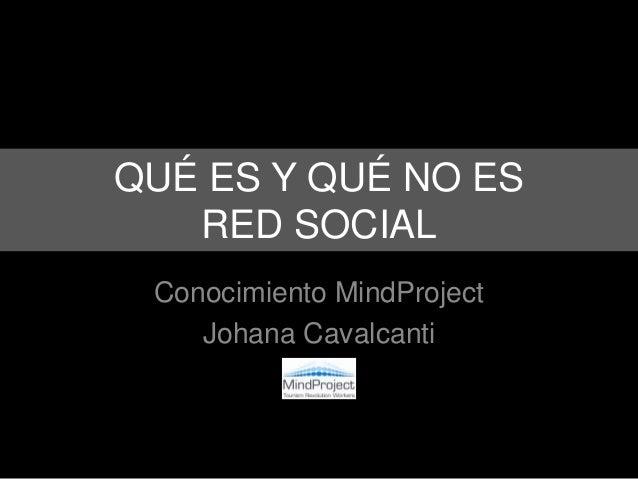 QUÉ ES Y QUÉ NO ES   RED SOCIAL Conocimiento MindProject    Johana Cavalcanti