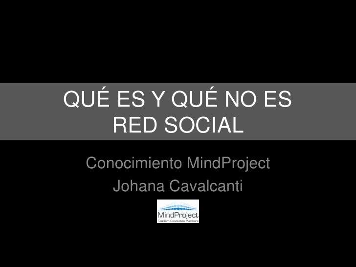 QUÉ ES Y QUÉ NO ES RED SOCIAL<br />Conocimiento MindProject<br />Johana Cavalcanti<br />