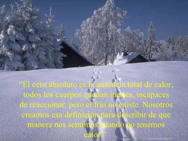 """"""" El cero absoluto es la ausencia total de calor; todos los cuerpos quedan inertes, incapaces de reaccionar, pero el frío ..."""