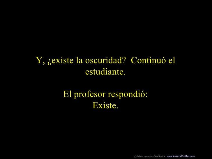Y, ¿existe la oscuridad?  Continuó el estudiante. El profesor respondió: Existe. Colabora con esta distribución:  www.Avan...