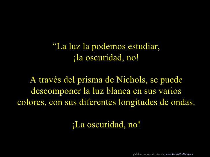 """"""" La luz la podemos estudiar, ¡la oscuridad, no! A través del prisma de Nichols, se puede descomponer la luz blanca en sus..."""
