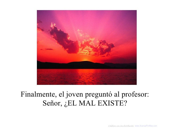 Finalmente, el joven preguntó al profesor:  Señor, ¿EL MAL EXISTE?   Colabora con esta distribución:  www.AvanzaPorMas.com