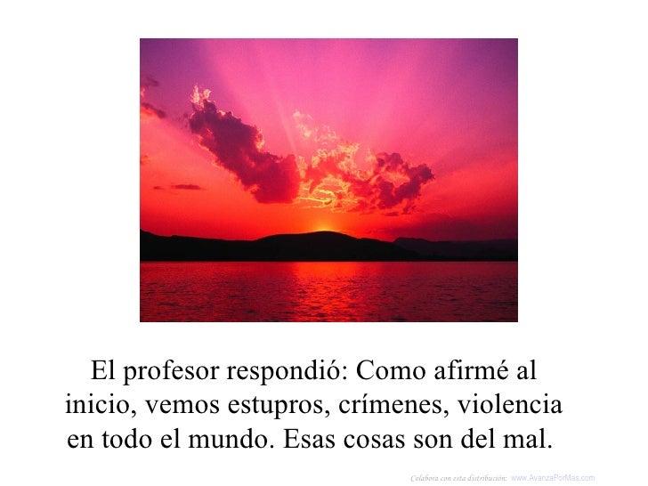 El profesor respondió: Como afirmé al inicio, vemos estupros, crímenes, violencia en todo el mundo. Esas cosas son del mal...