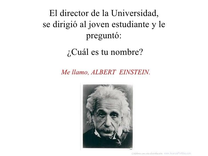 Me llamo, ALBERT  EINSTEIN.   El director de la Universidad, se dirigió al joven estudiante y le preguntó: ¿Cuál es tu nom...