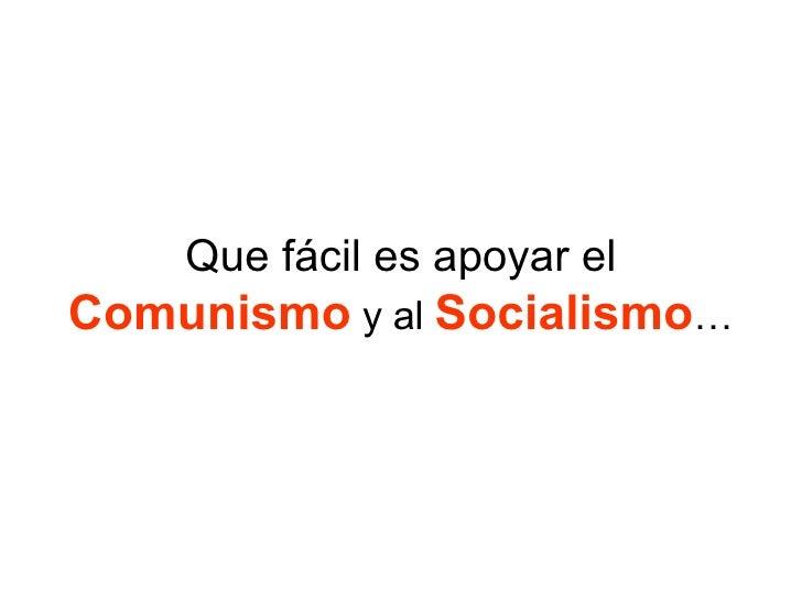 Que fácil es apoyar el  Comunismo  y al  Socialismo …