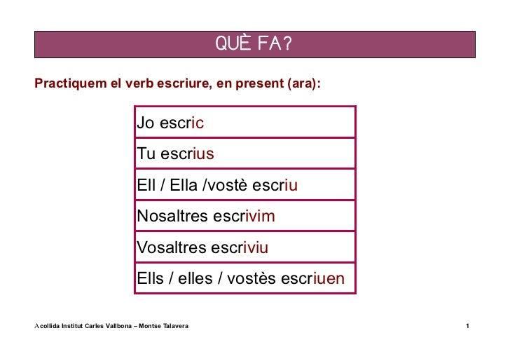 QUÈ FA?Practiquem el verb escriure, en present (ara):                                 Jo escric                           ...