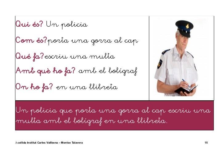 Qui és? Un policiaCom és?porta una gorra al capQué fa?escriu una multaAmb què ho fa? amb el bolígrafOn ho fa? en una llibr...