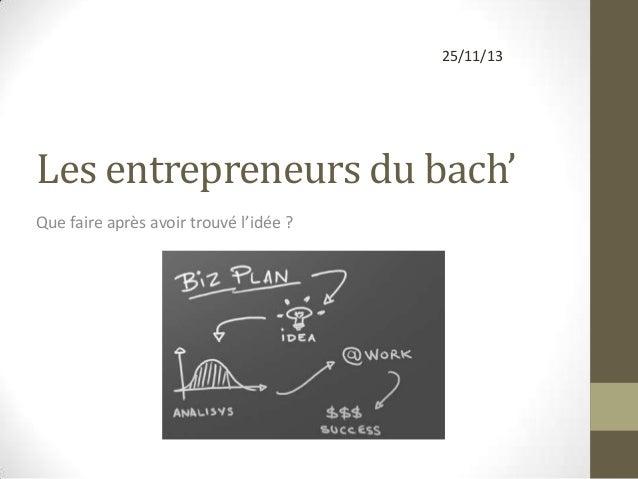 25/11/13  Les entrepreneurs du bach' Que faire après avoir trouvé l'idée ?