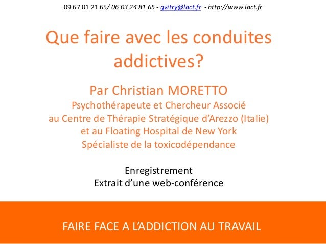 FAIRE FACE A L'ADDICTION AU TRAVAIL 09 67 01 21 65/ 06 03 24 81 65 - gvitry@lact.fr - http://www.lact.fr Que faire avec le...