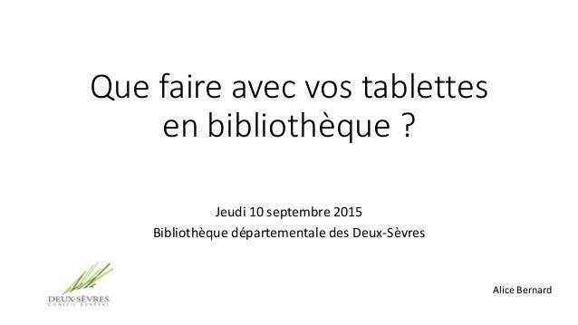 Que faire avec vos tablettes en bibliothèque ? Jeudi 10 septembre 2015 Bibliothèque départementale des Deux-Sèvres Alice B...