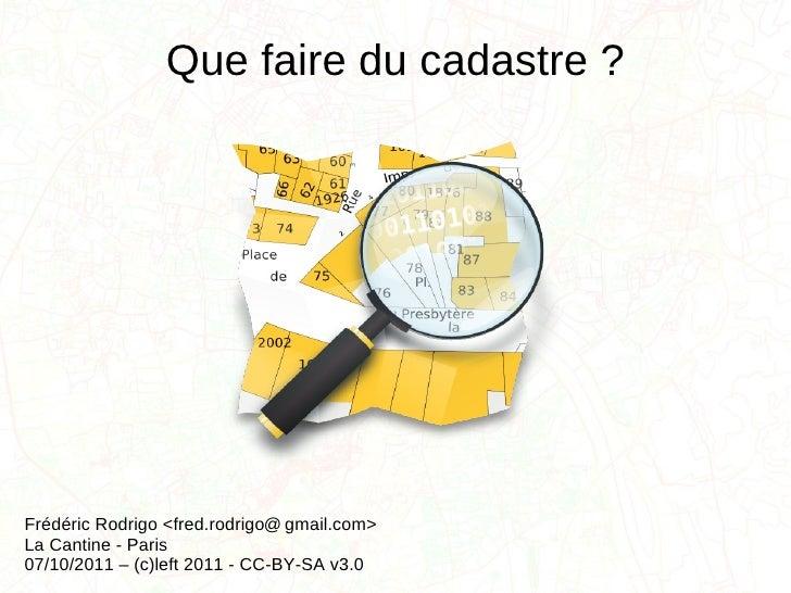 Que faire du cadastre?   Frédéric Rodrigo <fred.rodrigo  gmail.com> La Cantine - Paris 07/10/2011 – (c)left 2011 - CC-BY-...