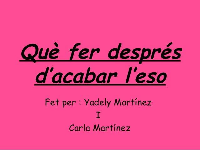 Què fer desprésd'acabar l'esoFet per : Yadely MartínezICarla Martínez