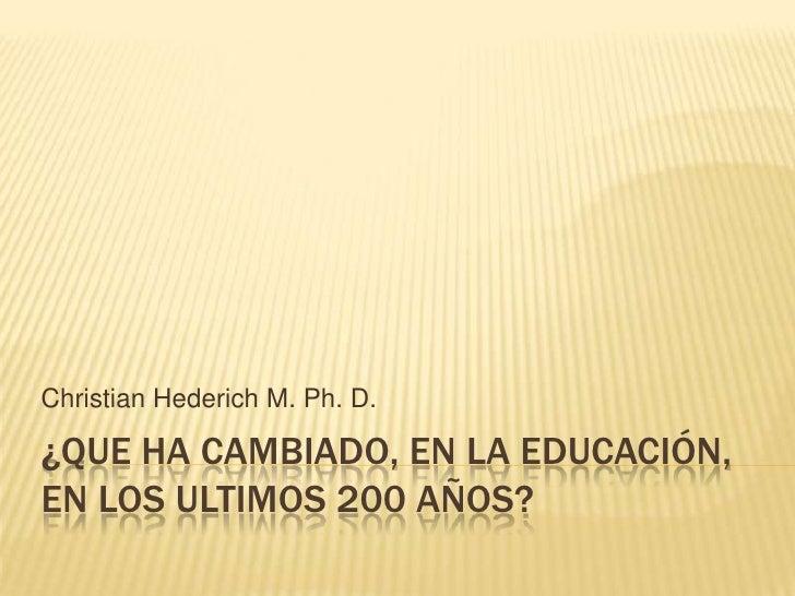 ¿Que ha cambiado, en la educación, en los ultimos 200 años?<br />Christian Hederich M. Ph. D.<br />