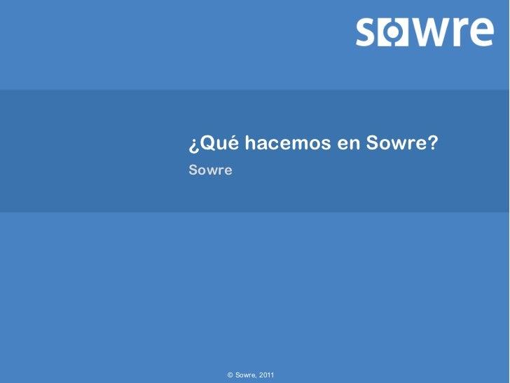 ¿Qué hacemos en Sowre?Sowre    © Sowre, 2011