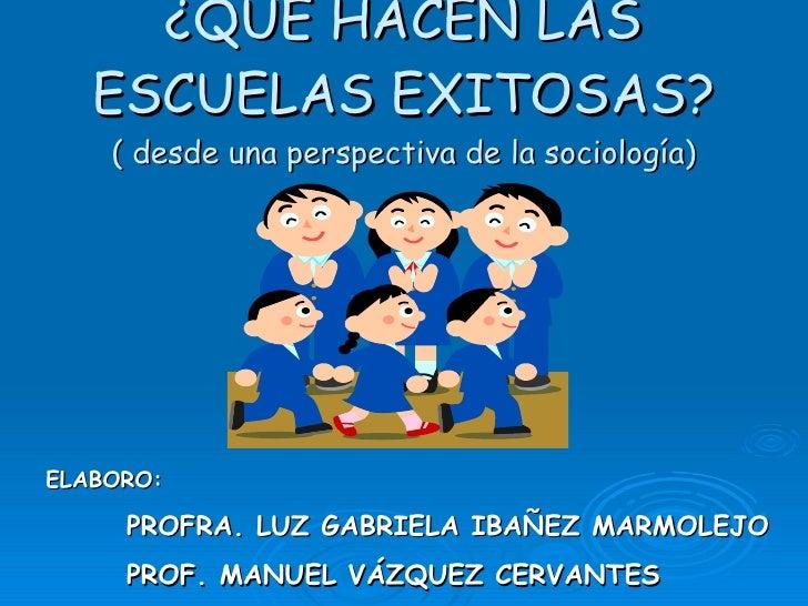 ¿QUÉ HACEN LAS ESCUELAS EXITOSAS? ( desde una perspectiva de la sociología) ELABORO:  PROFRA. LUZ GABRIELA IBAÑEZ MARMOLEJ...