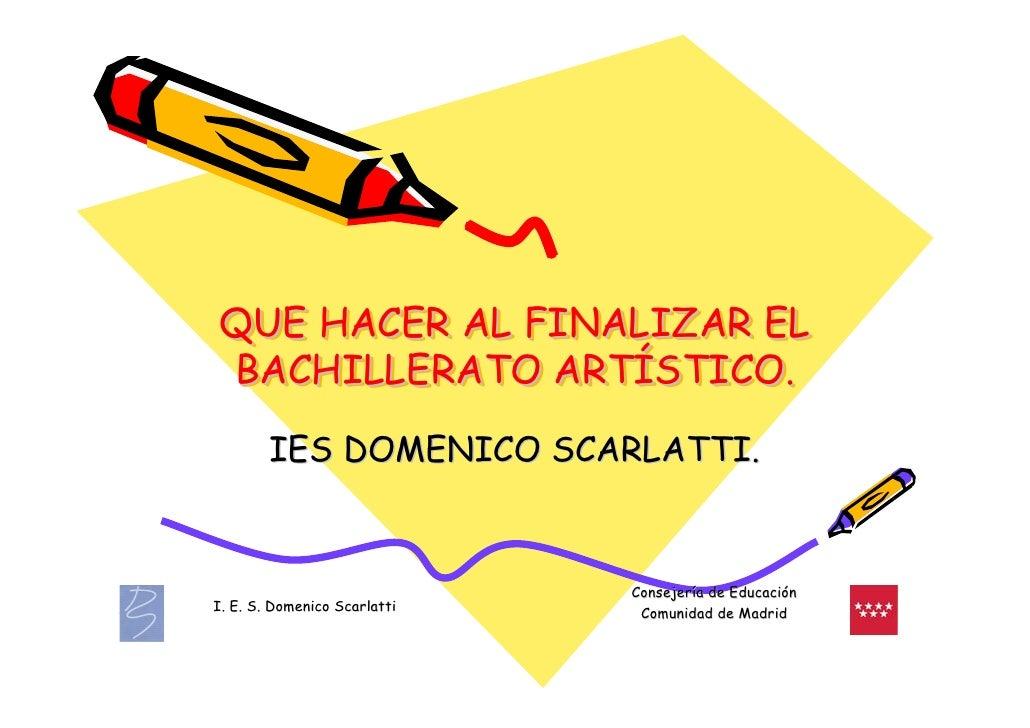QUE HACER AL FINALIZAR EL BACHILLERATO ARTÍSTICO.               ARTÍSTICO.         IES DOMENICO SCARLATTI.                ...