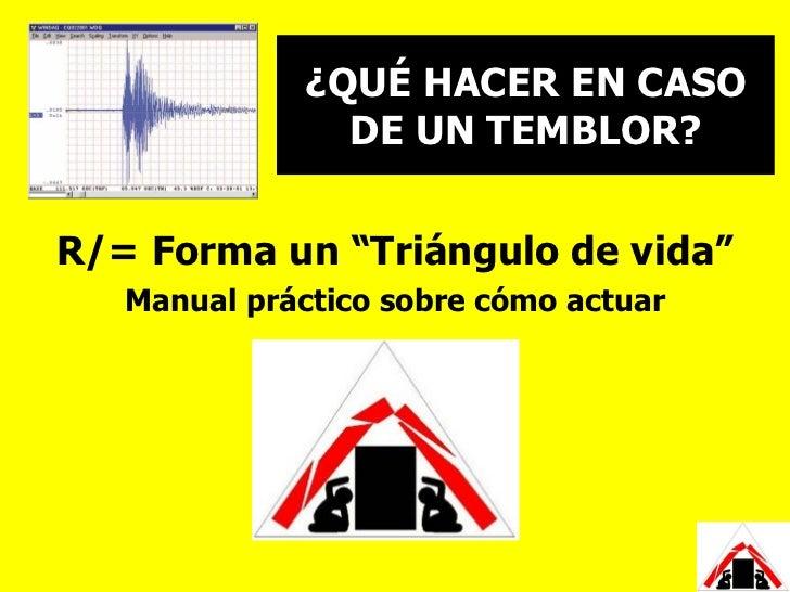 """¿QUÉ HACER EN CASO               DE UN TEMBLOR?R/= Forma un """"Triángulo de vida""""   Manual práctico sobre cómo actuar"""