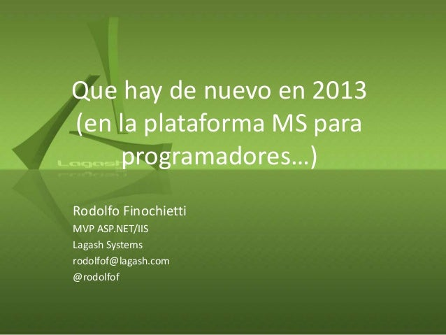 Que hay de nuevo en 2013 (en la plataforma MS para programadores…) Rodolfo Finochietti MVP ASP.NET/IIS Lagash Systems rodo...