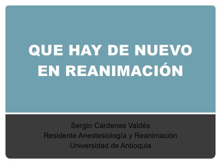 QUE HAY DE NUEVO EN REANIMACIÓN Sergio Cárdenas Valdés Residente Anestesiología y Reanimación Universidad de Antioquia