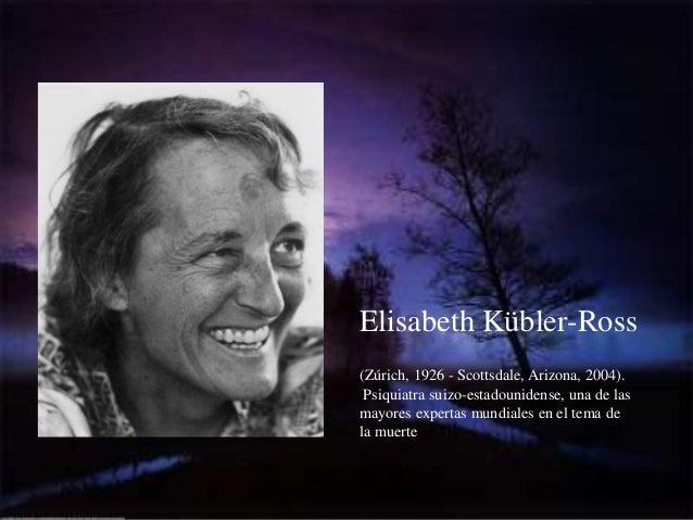 Elisabeth Kübler-Ross(Zúrich, 1926 - Scottsdale, Arizona, 2004). Psiquiatra suizo-estadounidense, una de lasmayores expert...