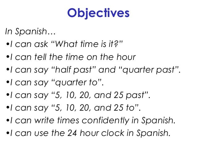 """Objectives In Spanish… •I can ask """"What time is it?"""" •I can tell the time on the hour •I can say """"half past"""" and """"quarter ..."""