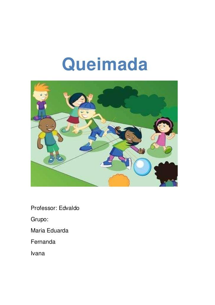 Queimada<br />Professor: Edvaldo<br />Grupo:<br />Maria Eduarda<br />Fernanda<br />Ivana<br />São jogadas em quadras...