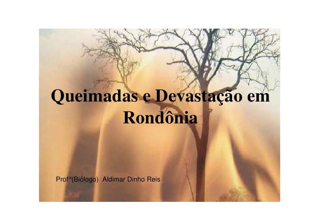 Queimadas e Devastação em        Rondônia   Prof° (Biólogo) Aldimar Dinho Reis