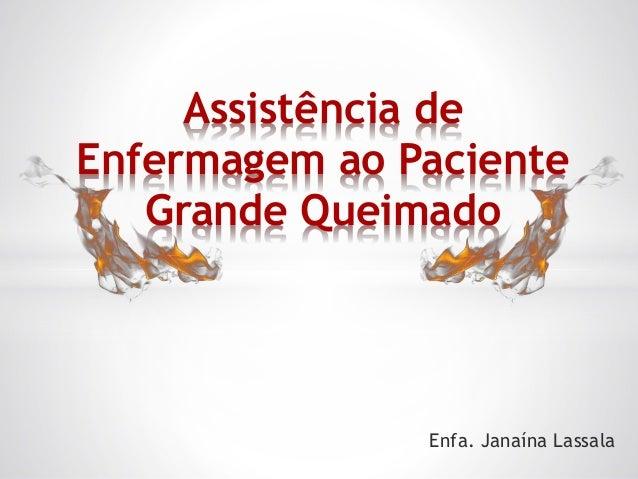 Assistência de Enfermagem ao Paciente Grande Queimado Enfa. Janaína Lassala