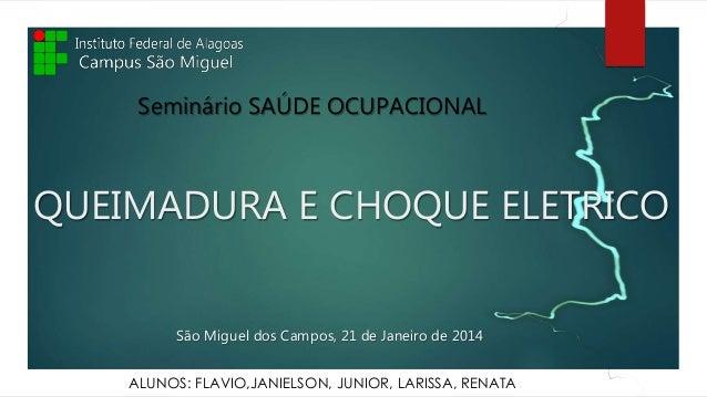 QUEIMADURA E CHOQUE ELETRICO Seminário SAÚDE OCUPACIONAL São Miguel dos Campos, 21 de Janeiro de 2014 ALUNOS: FLAVIO,JANIE...
