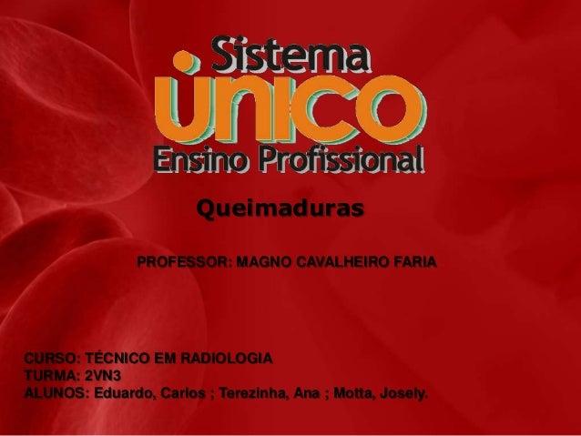 Queimaduras PROFESSOR: MAGNO CAVALHEIRO FARIA  CURSO: TÉCNICO EM RADIOLOGIA TURMA: 2VN3 ALUNOS: Eduardo, Carlos ; Terezinh...