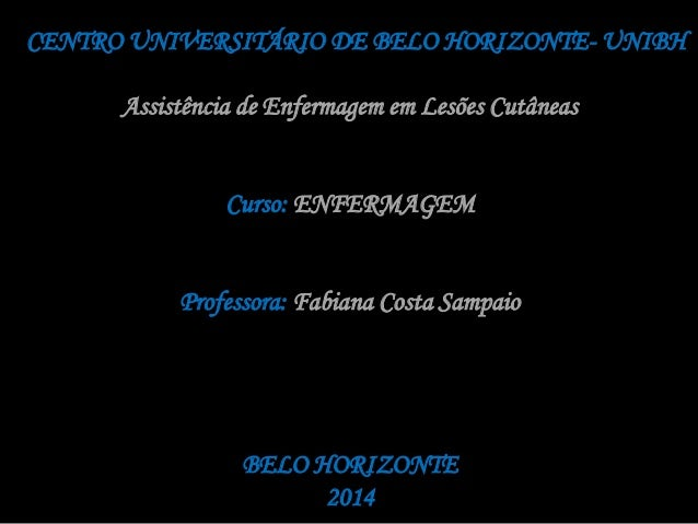 CENTRO UNIVERSITÁRIO DE BELO HORIZONTE- UNIBH  Assistência de Enfermagem em Lesões Cutâneas  Curso: ENFERMAGEM  Professora...