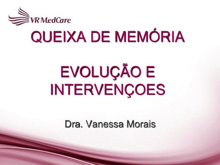 QUEIXA DE MEMÓRIA    EVOLUÇÃO E  INTERVENÇOES   Dra. Vanessa Morais
